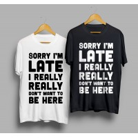 Тениска Sorry I'm late I really really don't want to be here